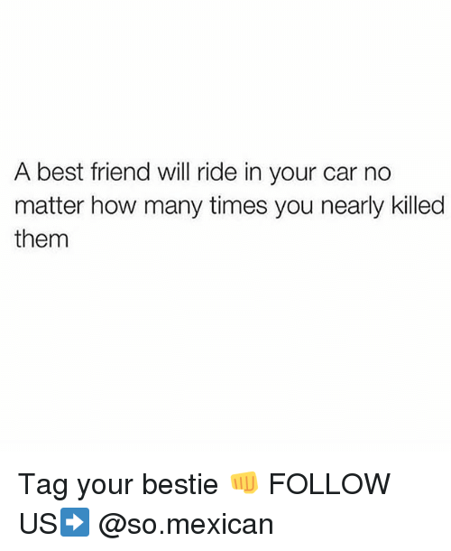 Best Friend, How Many Times, and Memes: A best friend will ride in your car no  matter how many times you nearly killed  them Tag your bestie 👊 FOLLOW US➡️ @so.mexican