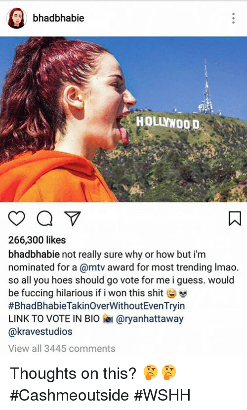 Hoes, Lmao, and Mtv: a bhadbhabie  266,300 likes  bhadbhabie not really sure why or how but i'm  nominated for a @mtv award for most trending lmao.  so all you hoes should go vote for me i guess. would  be fuccing hilarious if i won this shit  #Bhad BhabieTakinoverWithoutEvenTryin  LINK TO VOTE IN BIO aryanhattaway  Ca kravestudios  View all 3445 comments Thoughts on this? 🤔🤔 #Cashmeoutside #WSHH