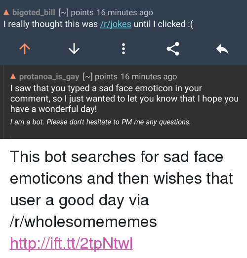 """Saw, Good, and Http: A bigoted_bill [~] points 16 minutes ago  I really thought this was /r/jokes until I clicked :(  A protanoa_is gay [] points 16 minutes ago  I saw that you typed a sad face emoticon in your  comment, so I just wanted to let you know that I hope you  have a wonderful day!  I am a bot. Please don't hesitate to PM me any questions. <p>This bot searches for sad face emoticons and then wishes that user a good day via /r/wholesomememes <a href=""""http://ift.tt/2tpNtwl"""">http://ift.tt/2tpNtwl</a></p>"""