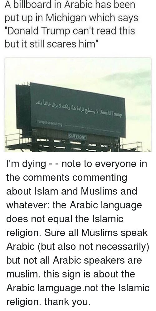 """Billboard, Donald Trump, and Memes: A billboard in Arabic has been  put up in Michigan which says  """"Donald Trump can't read this  but it still scares him""""  bUByyli) Donald Trump  trumpisscared org I'm dying - - note to everyone in the comments commenting about Islam and Muslims and whatever: the Arabic language does not equal the Islamic religion. Sure all Muslims speak Arabic (but also not necessarily) but not all Arabic speakers are muslim. this sign is about the Arabic lamguage.not the Islamic religion. thank you."""