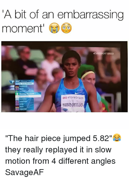 "Funny, Slow Motion, and Hair: A bit of an embarrassing  moment  op store brand ""The hair piece jumped 5.82""😂 they really replayed it in slow motion from 4 different angles SavageAF"