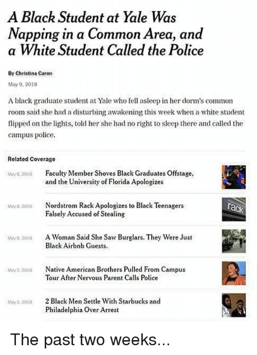 Memes, Native American, and Police: A Black Student at Yale Was  Napping in a Common Area, and  a White Student Called the Police  By Christina Caron  May 9, 2018  A black graduate student at Yale who fe asleep in her dorm's common  room said she had a disturbing awakening this week when a white student  flipped on the lights, told her she had no right to sleep there and called the  campus police.  Related Coverage  May82018 Falty Member Shoves Black Graduates Offstage,  and the University of Florida Apologizes  Nordstrom Rack Apologizes to Black Teenagers  Falsely Accused of Stealing  May 8, 2018  A Woman Said She Saw Burglars. They were Just  Black Airbnb Guests.  My 8, 2018  Native American Brothers Pulled From Campus  Tour After Nervous Parent Calls Police  May 5,2018  2 Black Men Settle With Starbucks and  Philadelphia Over Arrest  May2. 2018 The past two weeks...