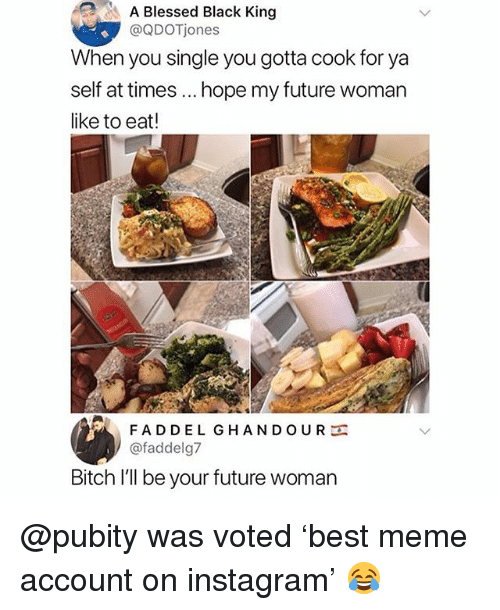 Bitch, Blessed, and Future: A Blessed Black King  @QDOTjones  When you single you gotta cook for ya  self at times.. hope my future woman  like to eat!  FADDEL GHANDOUR  @faddelg7  Bitch I'll be your future woman @pubity was voted 'best meme account on instagram' 😂
