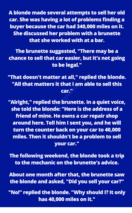 """Advice, Memes, and Saw: A blonde made several attempts to sell her old  car. She was having a lot of problems finding a  buyer because the car had 340,000 miles on it.  She discussed her problem with a brunette  that she worked with at a bar.  The brunette suggested, """"There may be a  chance to sell that car easier, but it's not going  to be legal.""""  """"That doesn't matter at all,"""" replied the blonde.  """"All that matters it that I am able to sell this  car.""""  """"Alright,"""" replied the brunette. In a quiet voice,  she told the blonde: """"Here is the address of a  friend of mine. He owns a car repair shop  around here. Tell him I sent you, and he will  turn the counter back on your car to 40,000  miles. Then it shouldn't be a problem to sell  your car.""""  The following weekend, the blonde took a trip  to the mechanic on the brunette's advice.  About one month after that, the brunette saw  the blonde and asked, """"Did you sell your car?""""  """"No!"""" replied the blonde. """"Why should I? It only  has 40,000 miles on it."""""""