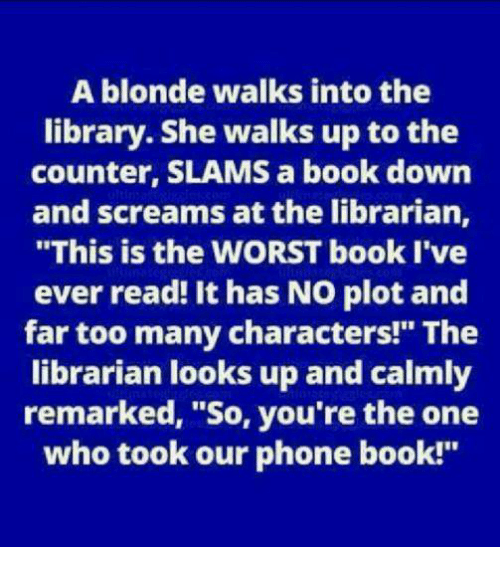 "Memes, Phone, and The Worst: A blonde walks into the  library. She walks up to the  counter, SLAMS a book down  and screams at the librarian,  ""This is the WORST book I've  ever read! It has NO plot and  far too many characters!"" The  librarian looks up and calmly  remarked, ""So, you're the one  who took our phone book!"""