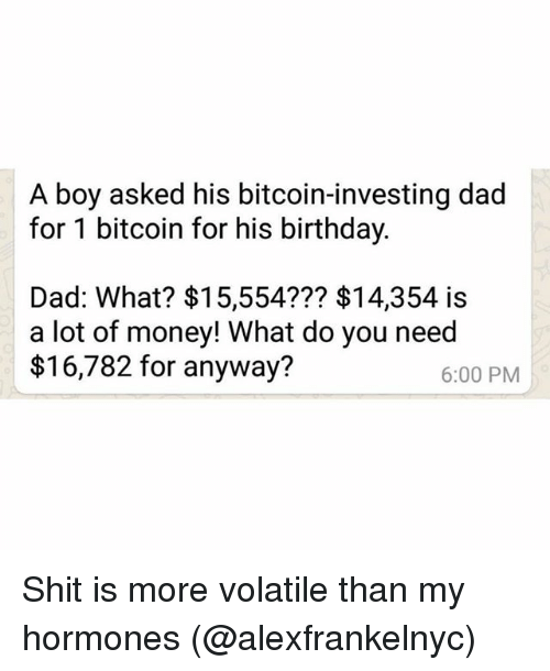 Birthday, Dad, and Funny: A boy asked his bitcoin-investing dad  for 1 bitcoin for his birthday.  Dad: What? $15,554??? $14,354 is  a lot of money! What do you need  $16,782 for anyway?  6:00 PM Shit is more volatile than my hormones (@alexfrankelnyc)