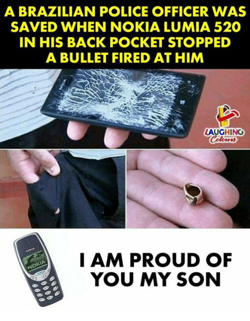Police, Brazilian, and Proud: A BRAZILIAN POLICE OFFICER WAS  SAVED WHEN NOKIA LUMIA 520  IN HIS BACK POCKET STOPPED  A BULLET FIRED AT HIM  LAUGHINO  I AM PROUD OF  YOU MY SON
