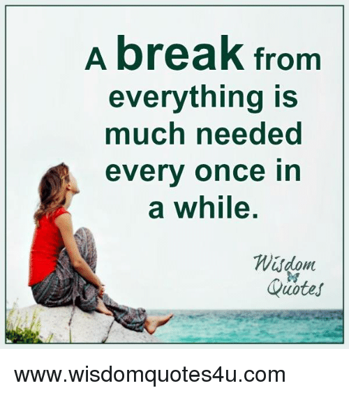 A Break From Everything Is Much Needed Everv Once In A While Wisdom