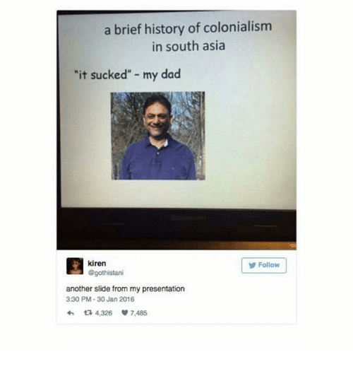 """Dad, Memes, and History: a brief history of colonialism  in south asia  """"it sucked"""" - my dad  目kiren  Folow  Follow  @gothistani  another slide from my presentation  3:30 PM-30 Jan 2016  わta 4,326 7,485"""