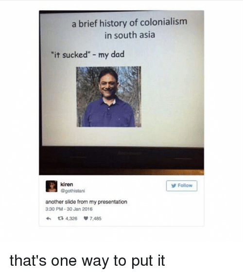 """Dad, Memes, and History: a brief history of colonialism  in south asia  """"it sucked"""" - my dad  kiren  @gothistani  Follow  another slide from my presentation  330 PM-30 Jan 2016  わ다 4,326 7,485 that's one way to put it"""
