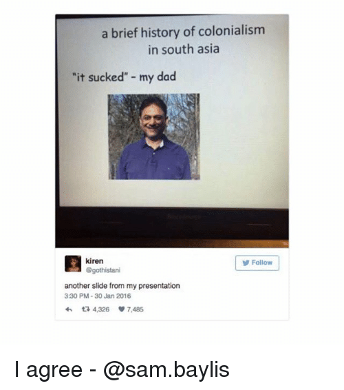 """Dad, Memes, and History: a brief history of colonialism  in south asia  it sucked"""" my dad  kiren  @gothistari  Follow  another slide from my presentation  3:30 PM-30 Jan 2016  わ다 4,326 7,485 I agree - @sam.baylis"""