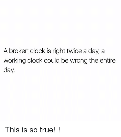 Clock, Memes, and True: A broken clock is right twice a day, a  working clock could be wrong the entire  day.  3  2  2 This is so true!!!
