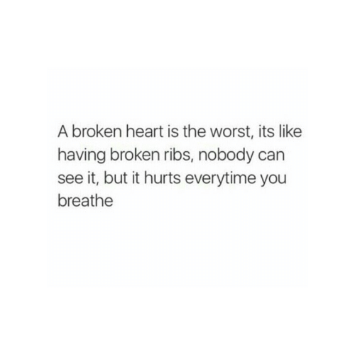 The Worst, Heart, and Can: A broken heart is the worst, its like  having broken ribs, nobody can  see it, but it hurts everytime you  breathe
