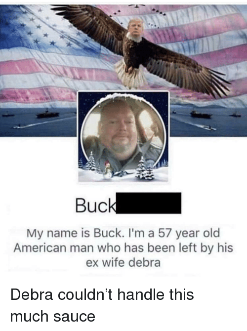 American, Wife, and Old: A.  Bucl  My name is Buck. I'm a 57 year old  American man who has been left by his  ex wife debra