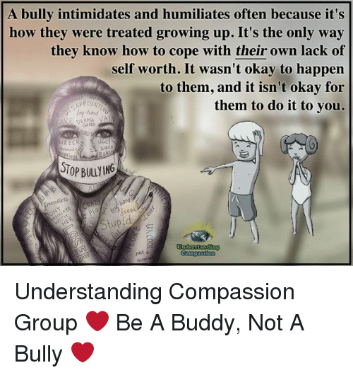 Growing Up, Memes, and How To: A bully intimidates and humiliates often because it's  how they were treated growing up. It's the only way  they know how to cope with their own lack of  self worth. It wasn't okay to happen  to them, and it isn't okay for  them to do it to you.  UTSAPP  hard  QLAMA  uren  R ECK  UG  waste  TOP BULLYING  endless  rdhand  /A  just á  Compassion Understanding Compassion Group ❤️  Be A Buddy, Not A Bully ❤️