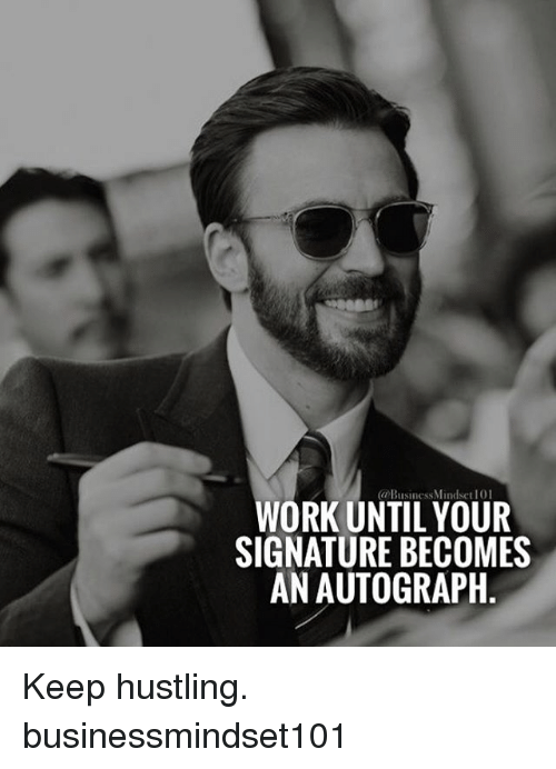 Memes, 🤖, and Hustle: (a Business Mindsct 101  WORK UNTIL YOUR  SIGNATURE BECOMES  AN AUTOGRAPH Keep hustling. businessmindset101
