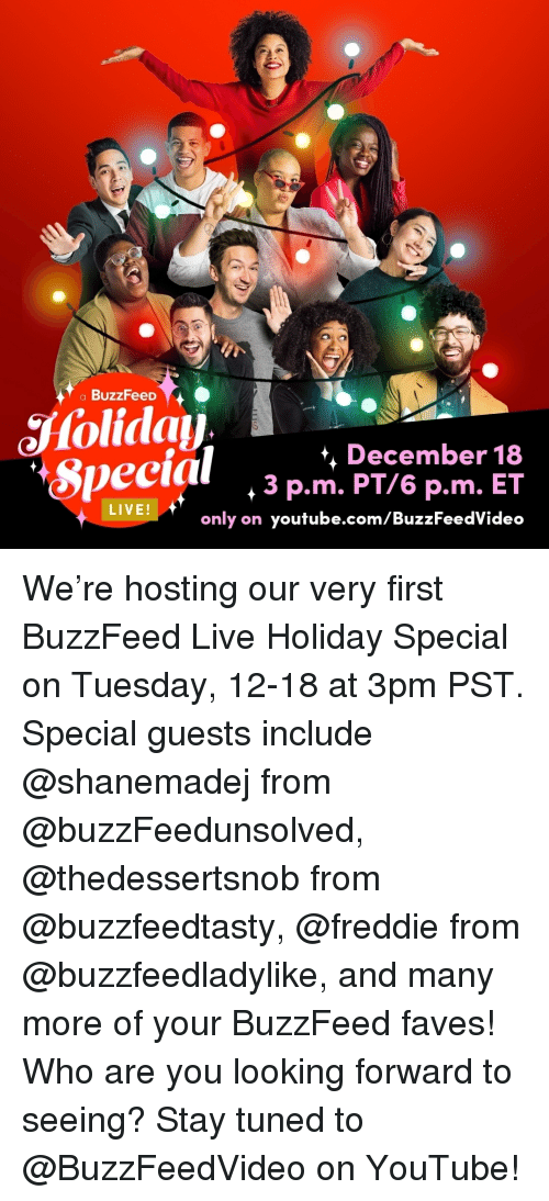 youtube.com, Buzzfeed, and Live: a BuzzFeeD  Special ,3Pemer 8  *, December 18  3 p.m. PT/6 p.m. ET  only on youtube.com/BuzzFeedVideo  veeial  LIVE We're hosting our very first BuzzFeed Live Holiday Special on Tuesday, 12-18 at 3pm PST. Special guests include @shanemadej from @buzzFeedunsolved, @thedessertsnob from @buzzfeedtasty, @freddie from @buzzfeedladylike, and many more of your BuzzFeed faves! Who are you looking forward to seeing? Stay tuned to @BuzzFeedVideo on YouTube!