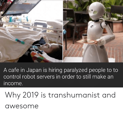 Control, Japan, and Awesome: A cafe in Japan is hiring paralyzed people to to  control robot servers in order to still make an  income Why 2019 is transhumanist and awesome