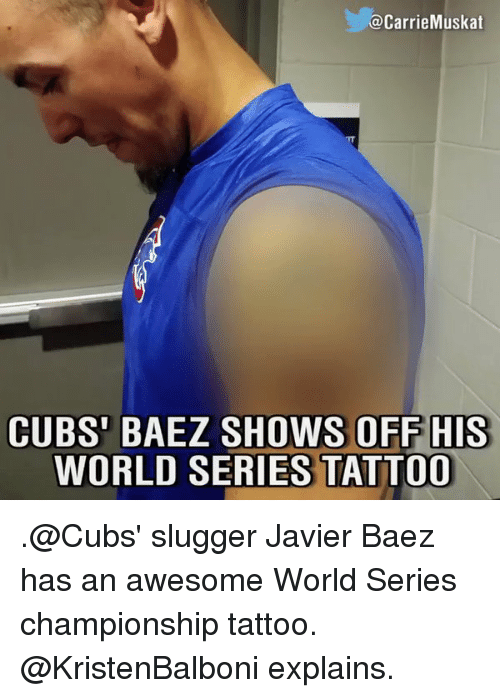 Memes, Tattoos, and Tattoo: a Carrie Muskat  CUBS' BAEZ SHOWS OFF HIS  WORLD SERIES TATTOO .@Cubs' slugger Javier Baez has an awesome World Series championship tattoo. @KristenBalboni explains.