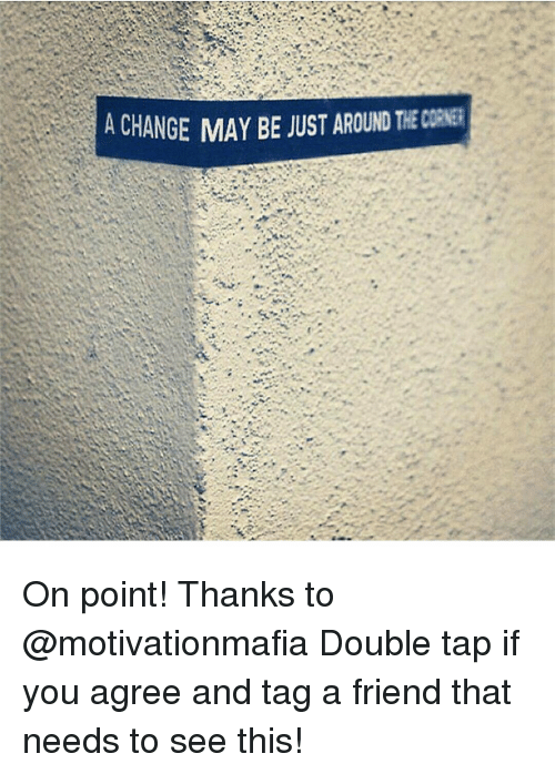 Memes, Change, and Taps: A CHANGE MAY BE JUST AROUND On point! Thanks to @motivationmafia Double tap if you agree and tag a friend that needs to see this!