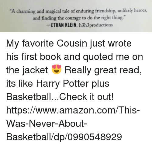 "Amazon, Basketball, and Dank: ""A charming and magical tale of enduring friendship, unlikely heroes,  and finding the courage to do the right thing.""  ETHAN KLEIN, h3h3productions My favorite Cousin just wrote his first book and quoted me on the jacket 😍 Really great read, its like Harry Potter plus Basketball...Check it out!  https://www.amazon.com/This-Was-Never-About-Basketball/dp/0990548929"