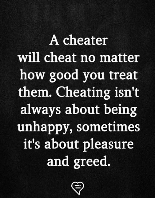 Cheating, Memes, and Good: A cheater  will cheat no matter  how good you treat  them. Cheating isn't  always about being  unhappy, sometimes  it's about pleasure  and greed.