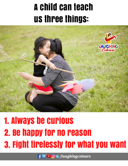 Happy, Reason, and Indianpeoplefacebook: A child can teach  us three things:  LAUGHING  1. AlWays be curious  2. Be happy for no reason  3. Fight tirelessly for what you want  f/laughingcolours