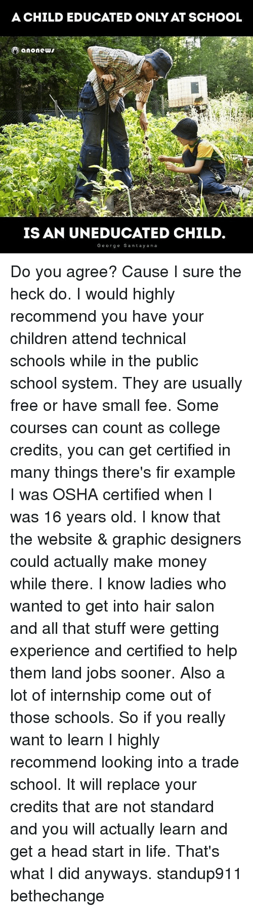 Children, College, and Head: A CHILD EDUCATED ONLY AT SCHOOL  A And  IS AN UNEDUCATED CHILD  George Santay ana Do you agree? Cause I sure the heck do. I would highly recommend you have your children attend technical schools while in the public school system. They are usually free or have small fee. Some courses can count as college credits, you can get certified in many things there's fir example I was OSHA certified when I was 16 years old. I know that the website & graphic designers could actually make money while there. I know ladies who wanted to get into hair salon and all that stuff were getting experience and certified to help them land jobs sooner. Also a lot of internship come out of those schools. So if you really want to learn I highly recommend looking into a trade school. It will replace your credits that are not standard and you will actually learn and get a head start in life. That's what I did anyways. standup911 bethechange