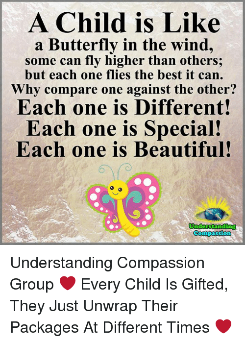 Beautiful, Memes, and Best: A Child is Like  a Butterfly in the wind,  some can fly higher than others;  but each one flies the best it can.  hy compare one against the other?  Each one is Different!  Each one is Special!  Each one is Beautiful  Understanding  Compassion Understanding Compassion Group ❤️  Every Child Is Gifted, They Just Unwrap Their Packages At Different Times ❤️