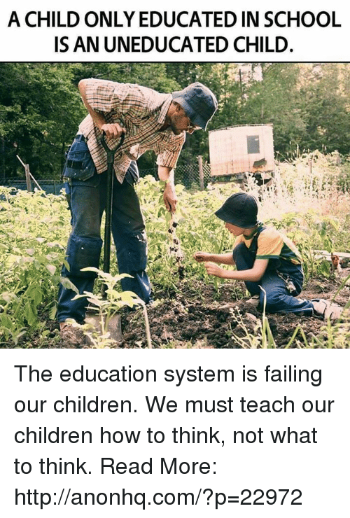 Fail, Memes, and 🤖: A CHILD ONLY EDUCATED IN SCHOOL  ISAN UNEDUCATED CHILD. The education system is failing our children. We must teach our children how to think, not what to think. Read More: http://anonhq.com/?p=22972