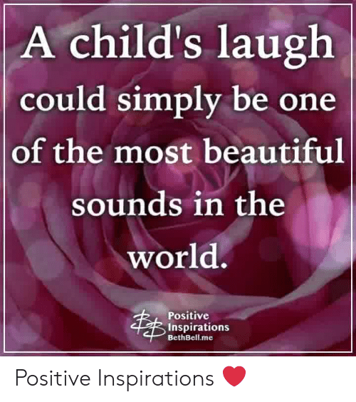 Beautiful, Memes, and World: A child's laugh  could simply be one  of the most beautiful  sounds in the  world.  Positive  Inspirations  BethBell.me Positive Inspirations ❤️