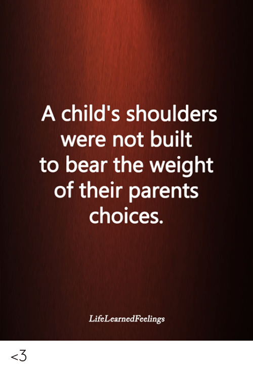 Memes, Parents, and Bear: A child's shoulders  were not built  to bear the weight  of their parents  choices.  LifeLearnedFeelings <3