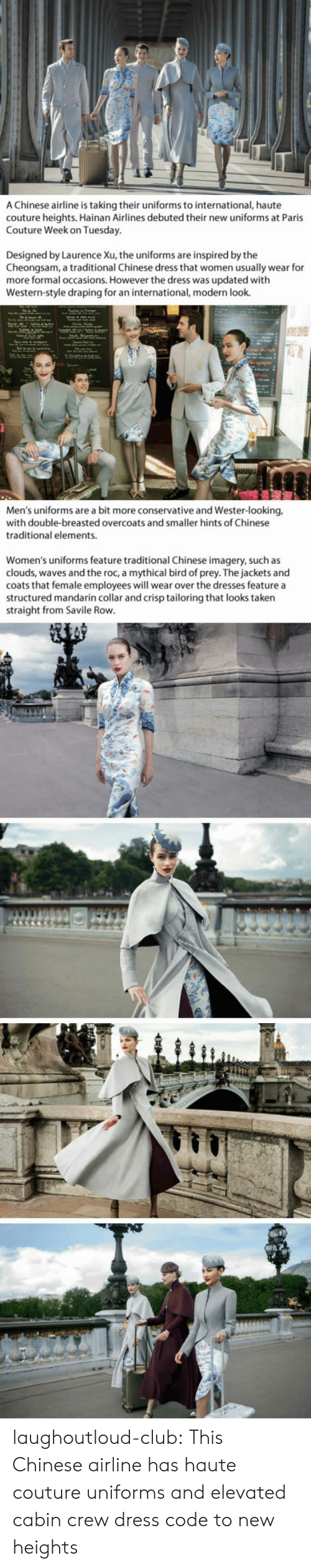 Club, Taken, and The Dress: A Chinese airline is taking their uniforms to international, haute  couture heights. Hainan Airlines debuted their new uniforms at Paris  Couture Week on Tuesday  Designed by Laurence Xu, the uniforms are inspired by the  Cheongsam, a traditional Chinese dress that women usually wear for  more formal occasions. However the dress was updated with  Western-style draping for an international, modern look.  Men's uniforms are a bit more conservative and Wester-looking,  with double-breasted overcoats and smaller hints of Chinese  traditional elements.  Women's uniforms feature traditional Chinese imagery, such as  clouds, waves and the roc, a mythical bird of prey. The jackets and  coats that female employees will wear over the dresses feature a  structured mandarin collar and crisp tailoring that looks taken  straight from Savile Rovw laughoutloud-club:  This Chinese airline has haute couture uniforms and elevated cabin crew dress code to new heights