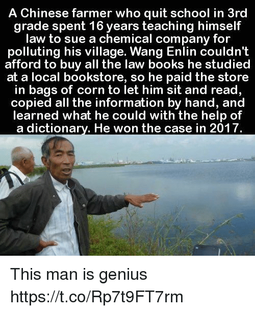 Books, School, and Chinese: A Chinese farmer who quit school in 3rd  grade spent 16 years teaching himself  law to sue a chemical company for  polluting his village. Wang Enlin couldn't  afford to buy all the law books he studied  at a local bookstore, so he paid the store  in bags of corn to let him sit and read,  copied all the information by hand, and  learned what he could with the help of  a dictionarv. He won the case in 2017 This man is genius https://t.co/Rp7t9FT7rm