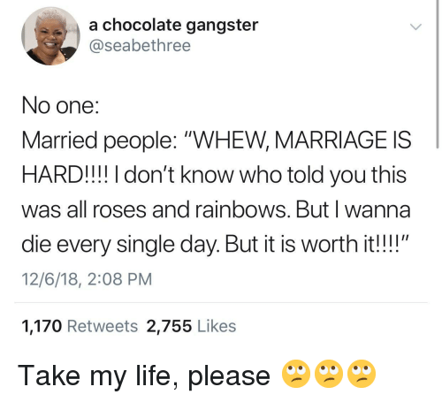 """Life, Marriage, and Chocolate: a chocolate gangster  @seabethree  No one:  Married people: """"WHEW, MARRIAGE IS  HARD!!! I don't know who told you this  was all roses and rainbows. Butl wanna  die every single day. But it is worth it!!""""  12/6/18, 2:08 PM  1,170 Retweets 2,755 Like:s Take my life, please 🙄🙄🙄"""