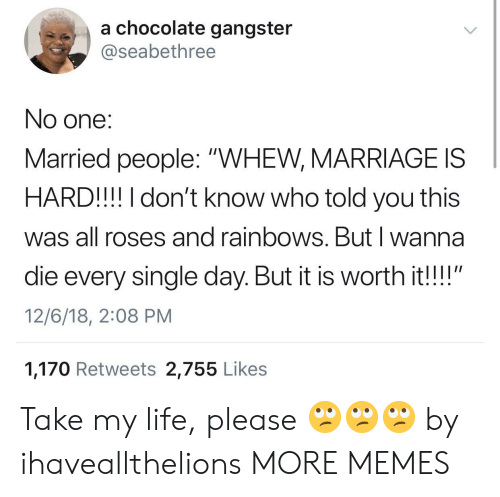 """Dank, Life, and Marriage: a chocolate gangster  @seabethree  No one:  Married people: """"WHEW, MARRIAGE IS  HARD!!! I don't know who told you this  was all roses and rainbows. Butl wanna  die every single day. But it is worth it!!""""  12/6/18, 2:08 PM  1,170 Retweets 2,755 Like:s Take my life, please 🙄🙄🙄 by ihaveallthelions MORE MEMES"""