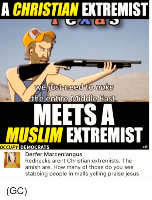 Jesus, Memes, and Muslim: A CHRISTIAN EXTREMIST  to nuke  the entire Middle East.  weliust need  MEETS A  MUSLIM EXTREMIST  OCCUPY  DEMOCRATS  Derfer Marcenlangus  Rednecks arent Christian extremists. The  amish are. How many of those do you see  stabbing people in malls yelling praise jesus (GC)