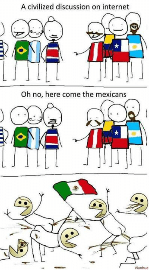 A Civilized Discussion On Internet Oh No Here Come The Mexicans