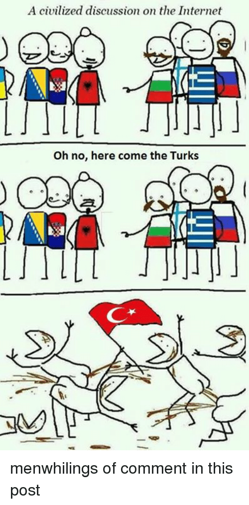 A Civilized Discussion On The Internet Oh No Here Come The Turks Me