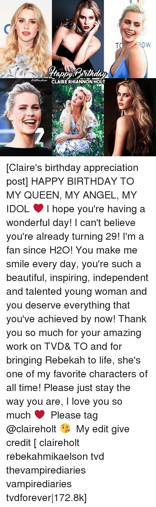 Beautiful, Birthday, and Life: a CLAIRE RHIANNON HOLT  ROW [Claire's birthday appreciation post] HAPPY BIRTHDAY TO MY QUEEN, MY ANGEL, MY IDOL ❤️ I hope you're having a wonderful day! I can't believe you're already turning 29! I'm a fan since H2O! You make me smile every day, you're such a beautiful, inspiring, independent and talented young woman and you deserve everything that you've achieved by now! Thank you so much for your amazing work on TVD& TO and for bringing Rebekah to life, she's one of my favorite characters of all time! Please just stay the way you are, I love you so much ❤️ ⠀ Please tag @claireholt 😘 ⠀ My edit give credit [ claireholt rebekahmikaelson tvd thevampirediaries vampirediaries tvdforever|172.8k]