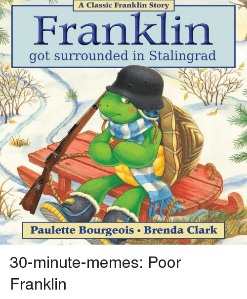 Memes, Target, and Tumblr: A Classic Franklin Story  got surrounded in Stalingrad  Paulette Bourgeois . Brenda Clarlk 30-minute-memes:  Poor Franklin