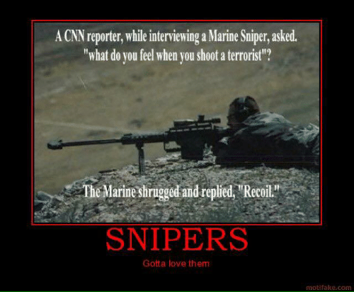 "cnn.com, Love, and Memes: A CNN reporter, while interviewing a Marine Sniper, asked.  ""what do you feel when vou shoot a terrorist?  The Marine shrugged and repied ""Recoil  SNIPERS  Gotta love them  motifake.com"
