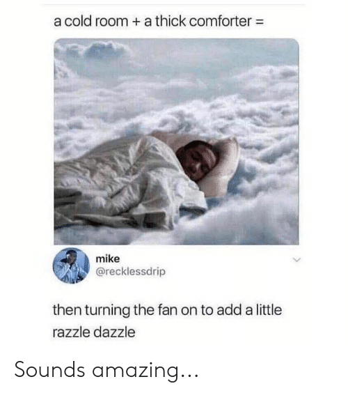 Memes, Amazing, and Cold: a cold room + a thick comforter-  mike  @recklessdrip  then turning the fan on to add a little  razzle dazzle Sounds amazing...