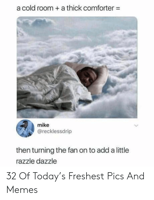 Memes, Today, and Cold: a cold room +a thick comforter-  mike  @recklessdrip  then turning the fan on to add a little  razzle dazzle 32 Of Today's Freshest Pics And Memes