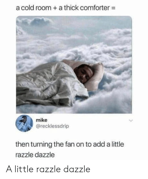 Cold, Add, and Comforter: a cold room a thick comforter  mike  @recklessdrip  then turning the fan on to add a little  razzle dazzle A little razzle dazzle