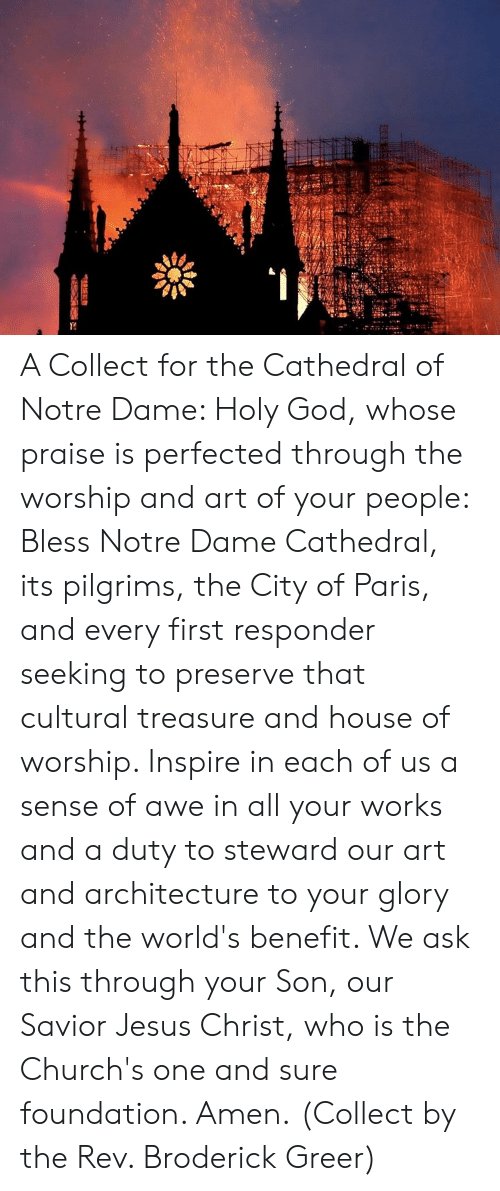 God, Jesus, and House: A Collect for the Cathedral of Notre Dame:   Holy God, whose praise is perfected through the worship and art of your people: Bless Notre Dame Cathedral, its pilgrims, the City of Paris, and every first responder seeking to preserve that cultural treasure and house of worship. Inspire in each of us a sense of awe in all your works and a duty to steward our art and architecture to your glory and the world's benefit. We ask this through your Son, our Savior Jesus Christ, who is the Church's one and sure foundation. Amen.  (Collect by the Rev. Broderick Greer)