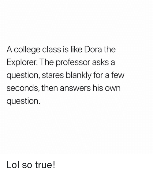 College, Dora the Explorer, and Lol: A college class is like Dora the  Explorer. The professor asks a  question, stares blankly for a fevw  seconds, then answers his own  question. Lol so true!