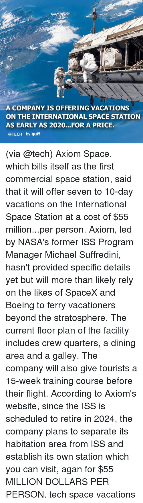 Memes, Boeing, and Flight: A COMPANY IS OFFERING VACATIONS  ON THE INTERNATIONAL SPACE STATION  AS EARLY AS 2020...FOR A PRICE.  @TECH l by guff (via @tech) Axiom Space, which bills itself as the first commercial space station, said that it will offer seven to 10-day vacations on the International Space Station at a cost of $55 million...per person. Axiom, led by NASA's former ISS Program Manager Michael Suffredini, hasn't provided specific details yet but will more than likely rely on the likes of SpaceX and Boeing to ferry vacationers beyond the stratosphere. The current floor plan of the facility includes crew quarters, a dining area and a galley. The company will also give tourists a 15-week training course before their flight. According to Axiom's website, since the ISS is scheduled to retire in 2024, the company plans to separate its habitation area from ISS and establish its own station which you can visit, agan for $55 MILLION DOLLARS PER PERSON. tech space vacations