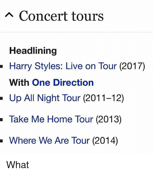 Memes, One Direction, and Harry Styles: A Concert tours  Headlining  - Harry Styles: Live on Tour (2017)  With One Direction  Up All Night Tour (2011-12)  -Take  Me Home Tour (2013)  Where We Are Tour (2014) What