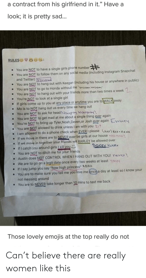 """Friends, Girls, and Head: a contract from his girlfriend in it."""" Have a  look; it is pretty sad..  RULES  You are NOT to have a single girls phone number  ·  You are NOT to follow them on any social media (including Instagram Snapchat  e  and Twitter) lasl  e You are NOT to hang out with Keegan (including his house or anywhere in public)  e You are NOT to go to Honda without me vroom vroom  . You are NOT to hang out with your friends more than two times a week  You're NOT to look at a single girl  o If girls come up to you at any place or anytime you are to WALK away  . Mo is to NOT hang out us every time we hang out  . You are NOT to ask for head Noor WaynH  e You are NOT to get mad at me about a single thing ever again  You're NOT to bring up Tyler, Noah, Deven,or Josh ever again Ewwe  . You are NOT allowed to drink unless I am with you 21?  I am allowed to do a phone check when EVER I please xxx)xx-xx  e If we move in there are to NEVER ever be girls at our house ONO  e If we move in together your friends wilRARLEY be allowed over  o If I catch you around girls I kill youW  e You are NOT to ditch me for your friends  · Austin does NOT CONTROL WHEN I HANG OUT WITH YOU! nave  . We are to go on a legit date once every two weeks at least o  e If I say jump you say """"how high princess"""" Xoxo  e You are to make sure you tell me you love me once a day at least so I know your  not messing around  You are to NEVER take longer than 10 mins to text me back  e  Those lovely emojis at the top really do not Can't believe there are really women like this"""